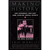 Making History: The Struggle for Gay and Lesbian Equal Rights : 1945-1990 : An Oral History