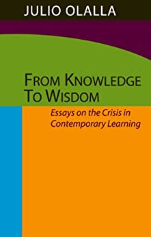 From Knowledge to Wisdom: Essays on the Crisis in Contemporary Learning by [Olalla, Julio ]