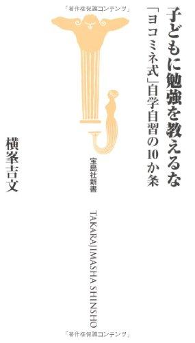 子どもに勉強を教えるな 「ヨコミネ式」自学自習の10か条 (宝島社新書 312)の詳細を見る