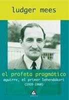 El profeta pragmático : Aguirre, el primer lehendakari (1939-1960)