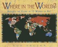 Where in the World?: Around the Globe in 13 Works of Art (Bob Raczka's Art Adventures)