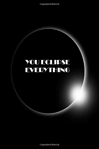 YOU ECLIPSE EVERYTHING: Black notebook to write in, lined pages, great alternative to a card, valentine birthday or christmas gift, for husband wife boyfriend girlfriend partner when you know your other half is better than everything else
