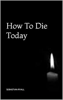 How To Die Today by [Ryall, Sebastian]