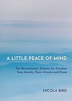 A Little Peace of Mind: The Revolutionary Solution for Freedom from Anxiety, Panic Attacks and Stress by [Bird, Nicola]