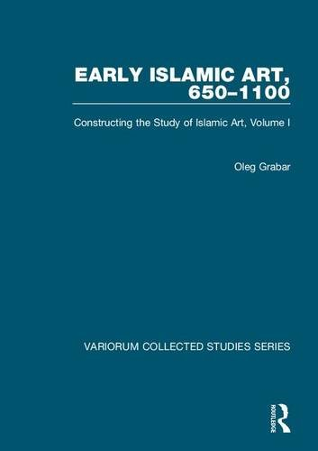 Download Early Islamic Art, 650–1100: Constructing the Study of Islamic Art, Volume I (Variorum Collected Studies) 0860789217