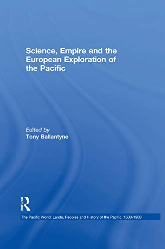 Science, Empire and the European Exploration of the Pacific (The Pacific World: Lands, Peoples and History of the Pacific, 1500-1900 Book 6) (English Edition)