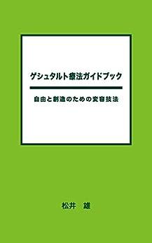 [松井 雄]のゲシュタルト療法ガイドブック: 自由と創造のための変容技法
