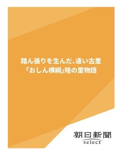 踏ん張りを生んだ、遠い古里 「おしん横綱」隆の里物語 (朝日新聞デジタルSELECT)