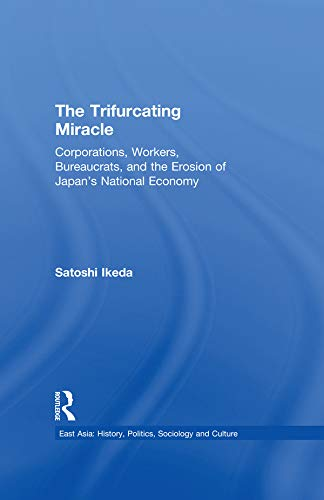 The Trifurcating Miracle: Corporations, Workers, Bureaucrats, and the Erosion of Japan's National Economy (East Asia: History, Politics, Sociology and Culture) (English Edition)