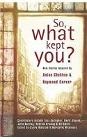 So, What Kept You?: New Stories Inspired by Anton Chekhov and Raymond Carver