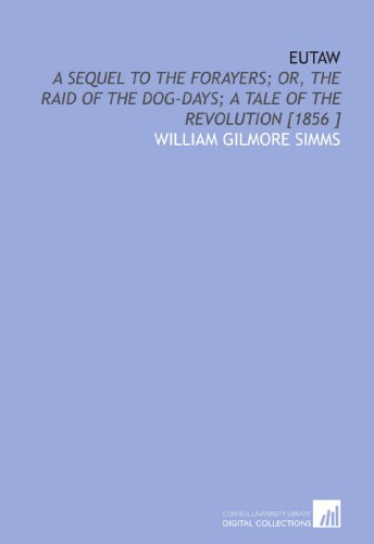 Eutaw: A Sequel to the Forayers; or, the Raid of the Dog-Days; a Tale of the Revolution [1856 ]