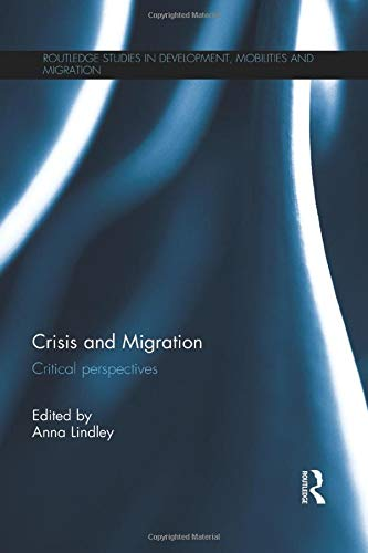 Download Crisis and Migration (Routledge Studies in Development, Mobilities and Migration) 1138647004