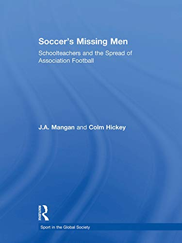Soccer's Missing Men: Schoolteachers and the Spread of Association Football (Sport in the Global Society) (English Edition)