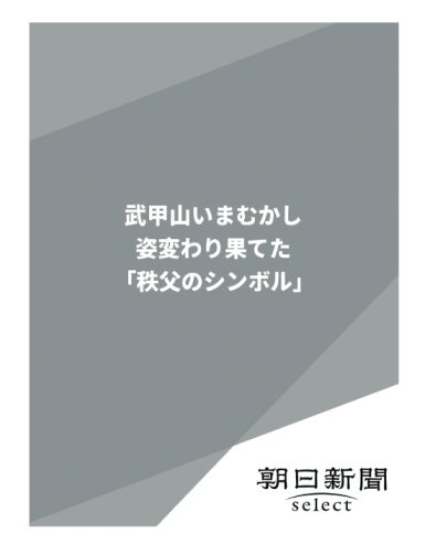 武甲山いまむかし 姿変わり果てた「秩父のシンボル」 (朝日新聞デジタルSELECT)