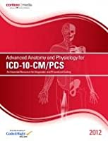 Advanced Anatomy and Physiology for ICD-10-CM/PCS, 2012: An Essential Resource for Diagnostic and Procedural Coding