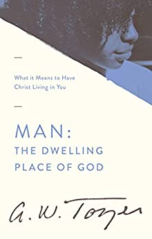 Man: The Dwelling Place of God: What it Means to Have Christ Living in You by [Tozer, A. W.]