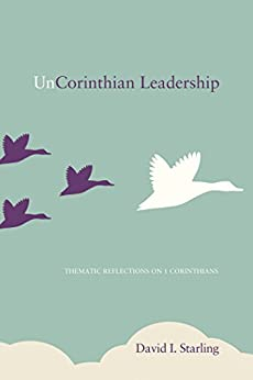 UnCorinthian Leadership: Thematic Reflections on 1 Corinthians by [Starling, David I.]