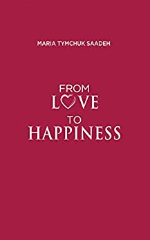 From Love to Happiness by [Tymchuk Saadeh, Maria]