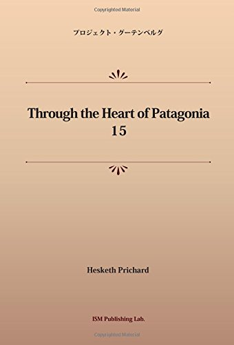 Through the Heart of Patagonia 15 (パブリックドメイン NDL所蔵古書POD)の詳細を見る