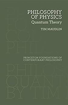 Philosophy of Physics: Quantum Theory (Princeton Foundations of Contemporary Philosophy Book 33) by [Maudlin, Tim]