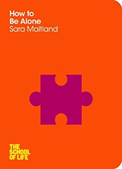 How to Be Alone: The School Of Life by [Maitland, Sara]
