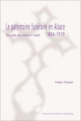 Le patrimoine funéraire en Alsace. Du culte des morts à l'oubli, 1804-1939.