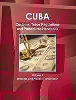 Cuba Customs, Trade Regulations and Procedures Handbook (World Strategic and Business Information Library)