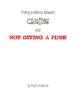 Finding a balance between Caring and Not Giving a Fuck: A prolifically expletive short guide to living a fulfilling life. by [Williams, Delyth]