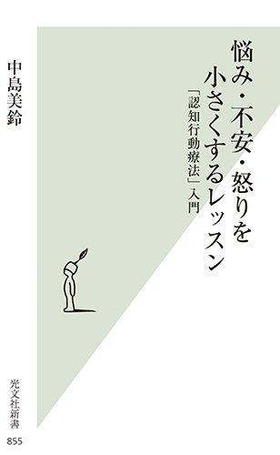 悩み・不安・怒りを小さくするレッスン 「認知行動療法」入門 (光文社新書)