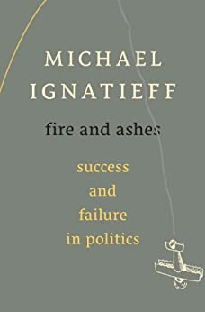 Fire and Ashes: Success and Failure in Politics by [Ignatieff, Michael]