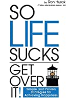 So Life Sucks. Get over It!: A Straightforward Guide to Creating Happiness in Your Life!