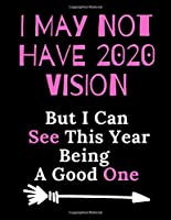 I May Not Have 2020 Vision But I Can See This Year Being A Good One: 2020 Year Notebook |Hilarious Blank Lined Journal. Adult Jokes Cover Humorous Sarcastic Funny Office Coworker & Boss Congratulation Appreciation Gratitude Thank You /110 College Ruled