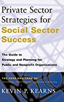 Private Sector Strategies for Social Sector Success: The Guide to Strategy and Planning for Public and Nonprofit Organizations (JOSSEY BASS NONPROFIT & PUBLIC MANAGEMENT SERIES)