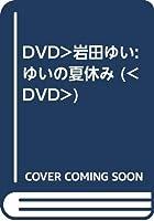 DVD>岩田ゆい:ゆいの夏休み (<DVD>)