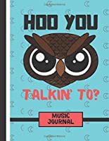 Hoo You Talkin' To?  (MUSIC JOURNAL): Angry Looking Owl Quote Music Gift: Owl Songwriting Music Journal for Girls, Boys, Musicians, Women, Guitarists