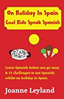 On Holiday in Spain Cool Kids Speak Spanish: Learn Spanish Before You Go Away & 15 Challenges to Use Spanish Whilst Away