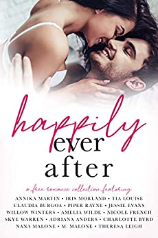 Happily Ever After: A Romance Collection by [Wilde, Amelia, Martin, Annika, Morland, Iris, Louise, Tia, Burgoa, Claudia, Rayne, Piper, Evans, Jessie, Winters, W., French, Nicole, Warren, Skye,  Anders, Adriana,  Byrd, Charlotte, Malone, Nana ,  Malone, M., Leigh, Theresa]