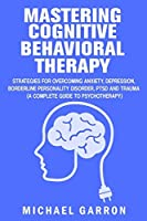 Mastering Cognitive Behavioral Therapy: Strategies for Overcoming Anxiety, Depression, Borderline Personality Disorder, PTSD and Trauma (A Complete Guide to Psychotherapy)