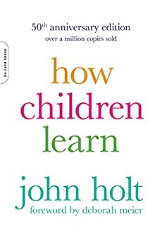 How Children Learn, 50th anniversary edition (A Merloyd Lawrence Book) by [Holt, John]