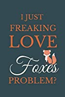 I Just Freakin Love Foxes Problem?: Novelty Notebook Gift For Foxes Lovers