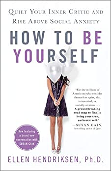 How to Be Yourself: Quiet Your Inner Critic and Rise Above Social Anxiety by [Hendriksen, Ellen]