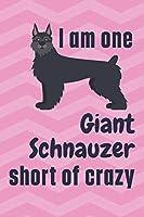 I am one Giant Schnauzer short of crazy: For Giant Schnauzer Dog Fans