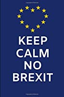 Keep Calm No Brexit: Lined Notebook Journal – For Anti-Brexit Supporters Lovers Remainers Campaigners British Europeans - Novelty Themed Gifts