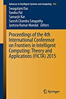 Proceedings of the 4th International Conference on Frontiers in Intelligent Computing: Theory and Applications (FICTA) 2015 (Advances in Intelligent Systems and Computing)