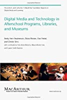 Digital Media and Technology in Afterschool Programs, Libraries, and Museums (The John D. and Catherine T. MacArthur Foundation Reports on Digital Media and Learning)