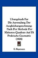 Ubungsbuch Fur Die Anwendung Der Ausgleichungsrechnung: Nach Der Methode Der Kleinsten Quadrate Auf Di Praktische Geometrie (1908)