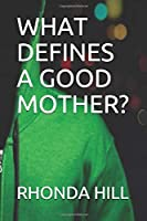 WHAT DEFINES A GOOD MOTHER?