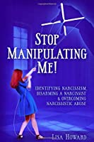 Stop Manipulating Me!: Identifying Narcissism, Disarming A Narcissist & Overcoming Narcissistic Abuse