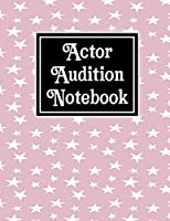 Actor Audtion Notebook: A Logbook for Actors, Singers, Dancers, Musicians, Magicians,Extras,Students - Keeping Track of Auditions, Call-backs, Monologues