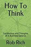 How To Think: Confessions and Thoughts Of A Business General